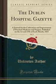 The Dublin Hospital Gazette, Vol. 2: A Journal for the Cultivation and Improvement of Practical Medicine and Surgery, Published on the 1st and 15th of Each Month, 1855 (Classic Reprint)