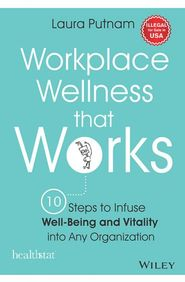 Workplace Wellness That Works : 10 Steps To Infuse Well Being &  Vitality Into Any Organization