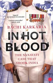 In Hot Blood : The Nanavati Case That Shook India