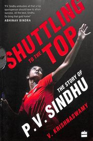Shuttling To The Top : The Story Of P V Sindhu