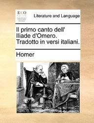 Il Primo Canto Dell' Iliade D'omero. Tradotto In Versi Italiani. (Italian Edition)