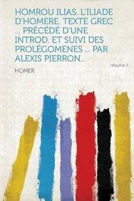Homrou Ilias. L'Iliade d'Homere. Texte grec ... pr c d d'une introd. et suivi des prol gomenes ... par Alexis Pierron... Volume 2