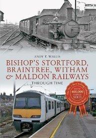 Bishop's Stortford, Braintree, Witham & Maldon Railways: Through Time