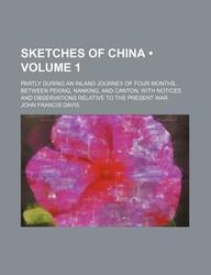 Sketches of China (Volume 1); Partly During an Inland Journey of Four Months, Between Peking, Nanking, and Canton with Notices and Observations Relati