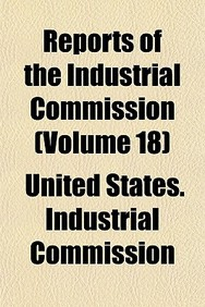 Reports of the Industrial Commission (Volume 18)