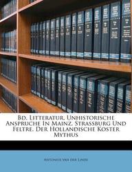 Bd. Litteratur. Unhistorische Anspruche in Mainz, Strassburg Und Feltre. Der Hollandische Koster Mythus