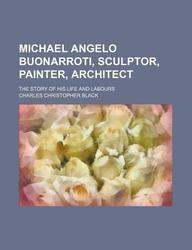 Michael Angelo Buonarroti, Sculptor, Painter, Architect; The Story of His Life and Labours