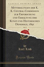 Mittheilungen der K. K. Central-Commission zur Erforschung und Erhaltung der Kunst-und Historischen Denkmale, 1891, Vol. 17 (Classic Reprint) (German Edition)