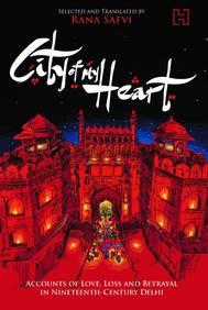 City Of My Heart : Accounts Of Love Loss & Betrayal In Nineteenth Century Delhi Accounts Of Love Los