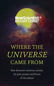 Where The Universe Came From: How Einsteins Relativity Unlocks The Past Present And Future Of The Co