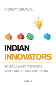 Indian Innovators : 20 Brilliant Thinkers Who Are Changing India