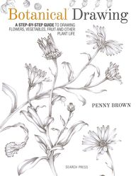 Botanical Drawing : A Step By Step Guide To Drawing Flowers Vegetables Fruit & Other Plant Life