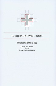Lutheran Service Books: Through Death To Life: Orders And Hymns For Use At The Christian Funeral