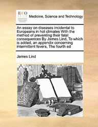 An Essay On Diseases Incidental To Europeans In Hot Climates With The Method Of Preventing Their Fatal Consequences By James Lin