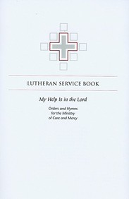Lutheran Service Book: My Help Is In The Lord: Orders And Hymns For The Ministry Of Care And Mercy