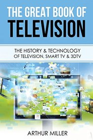 The Great Book of Television: The History and Technology of Television, Smart TV & 3DTV
