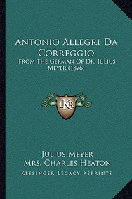 Antonio Allegri Da Correggio: From the German of Dr. Julius Meyer (1876)