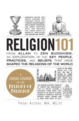Religion 101 : From Allah To Zen Buddhism An Exploration Of The Key People Practices And Beliefs