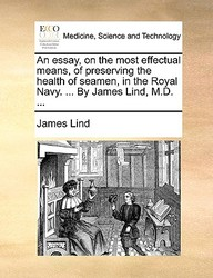 An Essay, On The Most Effectual Means, Of Preserving The Health Of Seamen, In The Royal Navy. ... By James Lind, M.D. ...