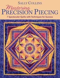 Mastering Precision Piecing: 7 Spectacular Quilts With Techniques For Success