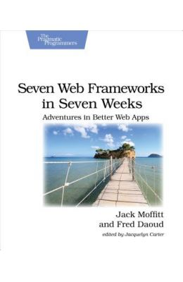 Seven Web Frameworks in Seven Weeks: Adventures in Better Web Apps