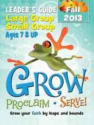 Grow, Proclaim, Serve! Large Group/Small Group Ages 7 & Up Fall 2013: Grow Your Faith by Leaps and Bounds
