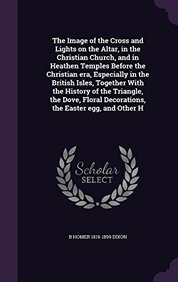 The Image of the Cross and Lights on the Altar, in the Christian Church, and in Heathen Temples Before the Christian Era, Especially in the British ... Decorations, the Easter Egg, and Other H