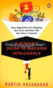 Humans Guide To Machine Intelligence :How Algorithms Are Shaping Our Lives & How We Can Stay In