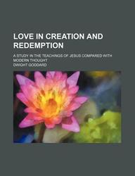 Love in Creation and Redemption; A Study in the Teachings of Jesus Compared with Modern Thought