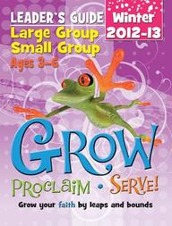 Grow, Proclaim, Serve! Large Group/Small Group Ages 3- 6 Winter 2012- 13: Grow Your Faith by Leaps and Bounds