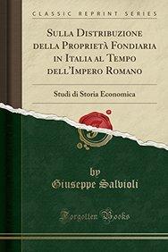 Sulla Distribuzione della Proprietà Fondiaria in Italia al Tempo dell'Impero Romano: Studi di Storia Economica (Classic Reprint) (Italian Edition)