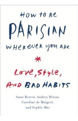 How to Be Parisian Wherever You Are: Love, Style, and Bad Habits