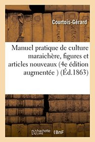 Manuel Pratique de Culture Maraichere 4e Edition Augmentee D'Un Grand Nombre de Figures (French Edition)