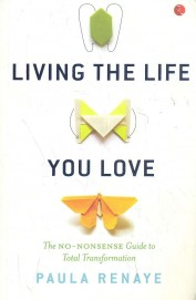 Living The Life You Love : The No Nonsense Guide To Total Transformation