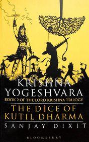 Krishna Yogeshvara :The Dice Of Kutil Dharma Book 2 Of Krishna Trilogy