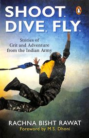 Shoot Dive Fly : Stories Of Grit And Adventure From The Indian Army