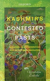 Kashmirs Contested Pasts Narratives, Sacred Geographies, And The Historical Imagination