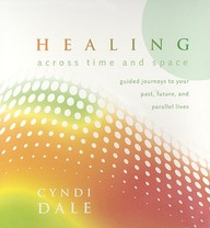 Healing Across Time And Space: Guided Journeys To Your Past, Future, And Parallel Lives