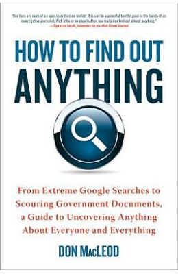 How To Find Out Anything: From Extreme Google Searches To Scouring Government Documents, A Guide To