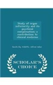 Study of organ inferiority and its psychical compensation; a contribution to clinical medicine  - Scholar's Choice Edition