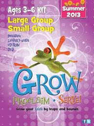 Grow, Proclaim, Serve! Large Group/Small Group Ages 3- 6 Summer 2013: Grow Your Faith by Leaps and Bounds