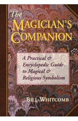 The Magician's Companion the Magician's Companion: A Practical and Encyclopedic Guide to Magical and Religious a Practical and Encyclopedic Guide to M