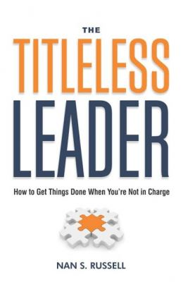 Titleless Leader : How To Get Things Done When Youre Not In Charge