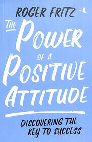 Power Of A Positive Attitude : Discovering The Key To Success