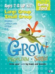 Grow, Proclaim, Serve! Large Group/Small Group Ages 7 & Up Spring 2013: Grow Your Faith by Leaps and Bounds