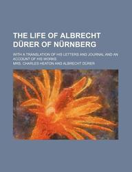The Life of Albrecht D Rer of N Rnberg; With a Translation of His Letters and Journal and an Account of His Works