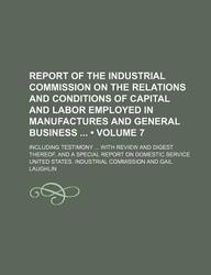 Report of the Industrial Commission on the Relations and Conditions of Capital and Labor Employed in Manufactures and General Business (Volume 7); Inc