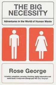 The Big Necessity: Adventures In The World Of Human Waste: The World Of Shit