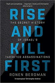 Rise & Kill First : The Secret History Of Israels Targeted Assassinations