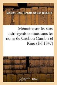 Memoire Sur Les Sucs Astringents Connus Sous Les Noms de Cachou Gambir Et Kino (French Edition)